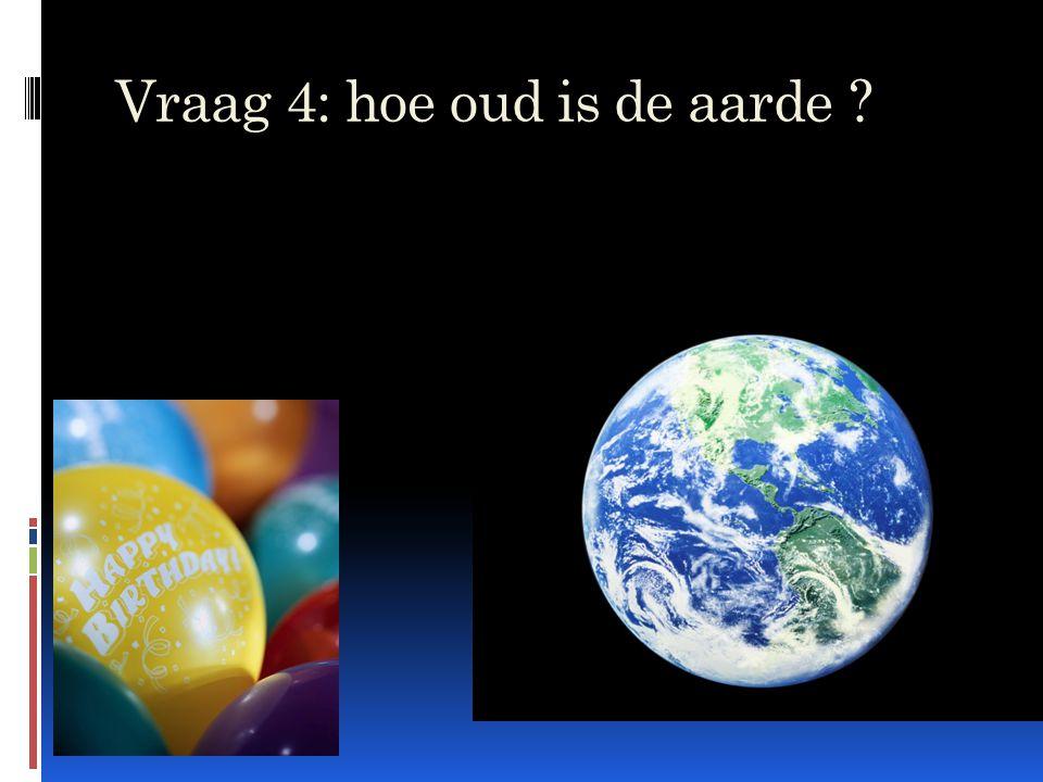 Vraag 4: hoe oud is de aarde