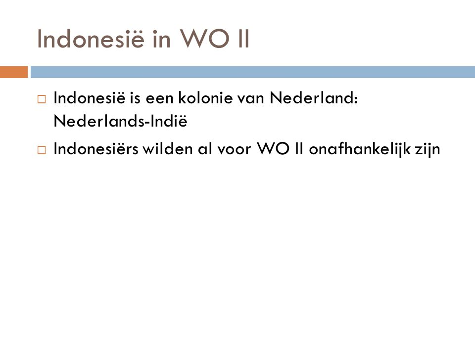 Indonesië in WO II Indonesië is een kolonie van Nederland: Nederlands-Indië.