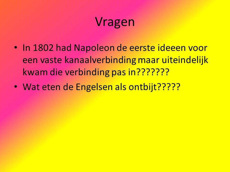 Vragen In 1802 had Napoleon de eerste ideeen voor een vaste kanaalverbinding maar uiteindelijk kwam die verbinding pas in