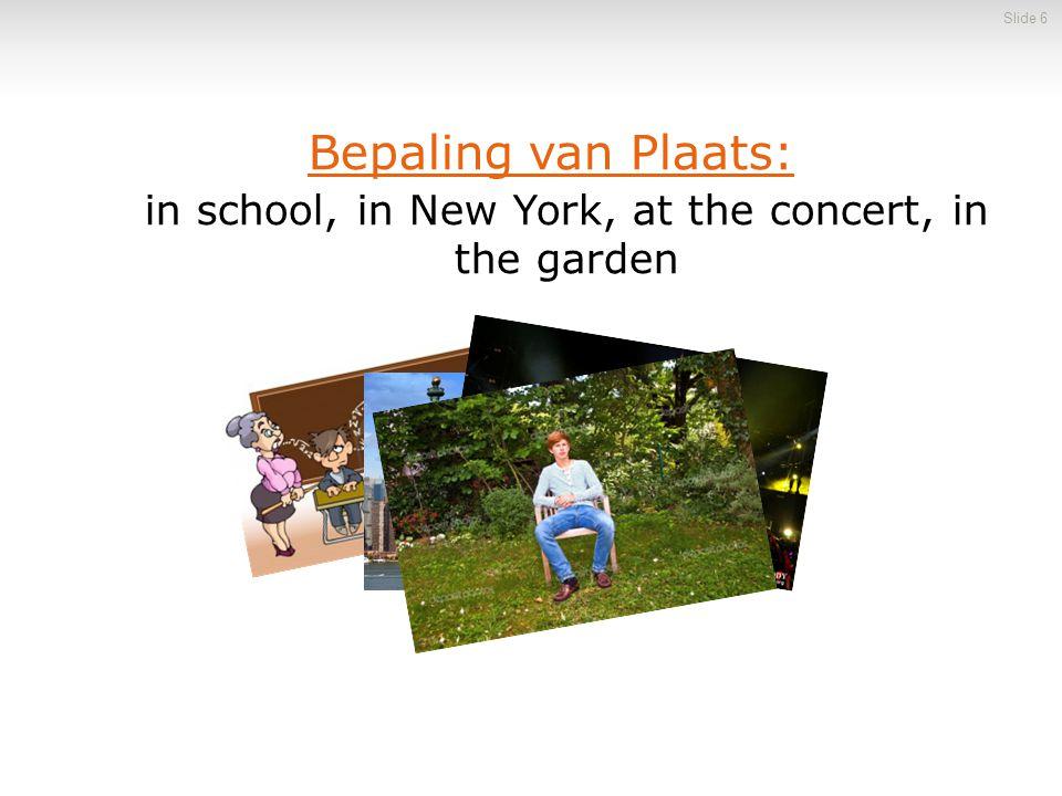 in school, in New York, at the concert, in the garden