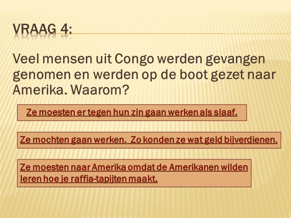 Vraag 4: Veel mensen uit Congo werden gevangen genomen en werden op de boot gezet naar Amerika. Waarom