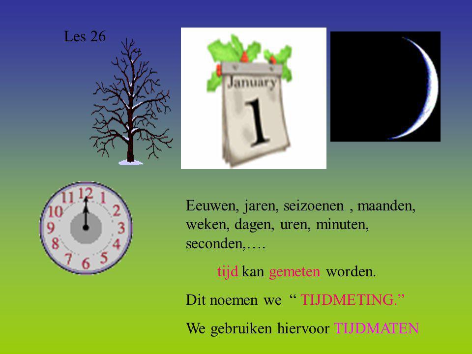 Les 26 Eeuwen, jaren, seizoenen , maanden, weken, dagen, uren, minuten, seconden,…. tijd kan gemeten worden.