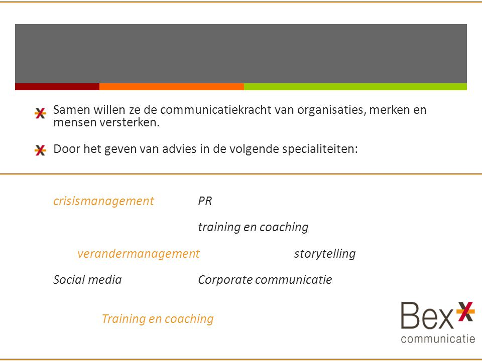 Samen willen ze de communicatiekracht van organisaties, merken en mensen versterken. Door het geven van advies in de volgende specialiteiten: crisismanagement PR training en coaching verandermanagement storytelling Social media Corporate communicatie Training en coaching