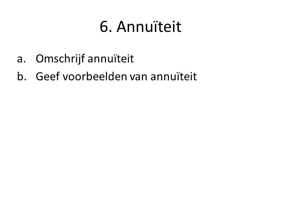 6. Annuïteit Omschrijf annuïteit Geef voorbeelden van annuïteit