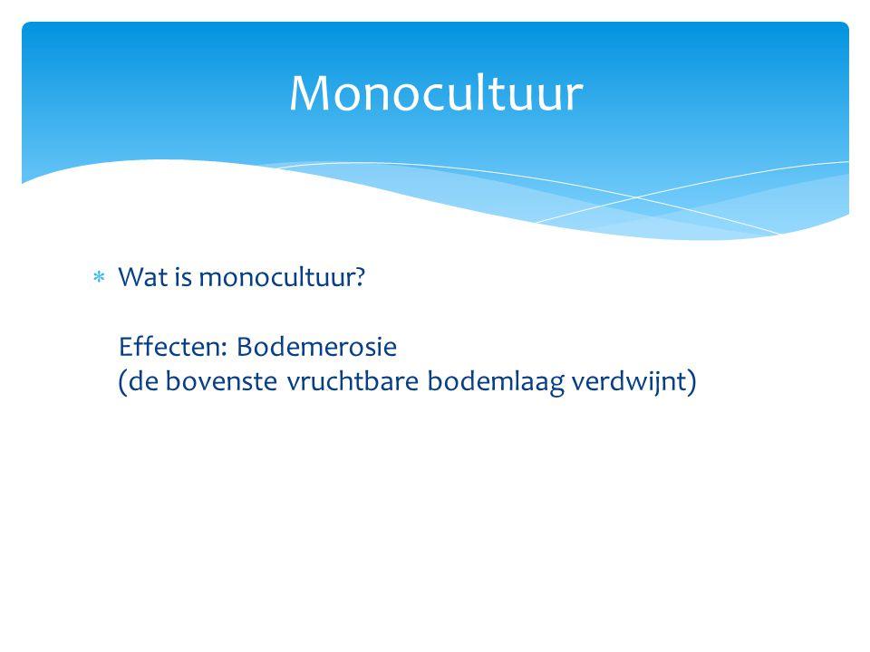 Monocultuur Wat is monocultuur Effecten: Bodemerosie (de bovenste vruchtbare bodemlaag verdwijnt)