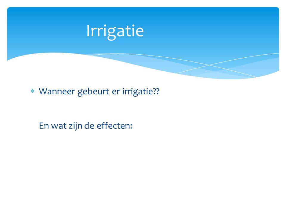Irrigatie Wanneer gebeurt er irrigatie En wat zijn de effecten: