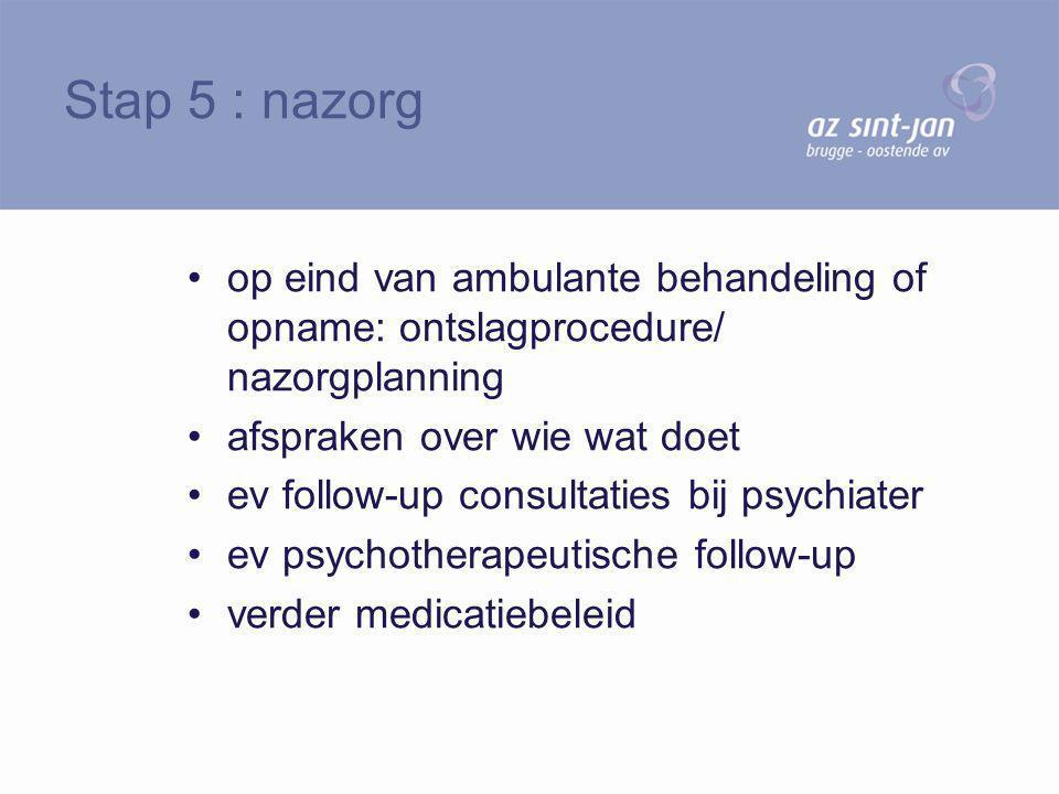Stap 5 : nazorg op eind van ambulante behandeling of opname: ontslagprocedure/ nazorgplanning. afspraken over wie wat doet.