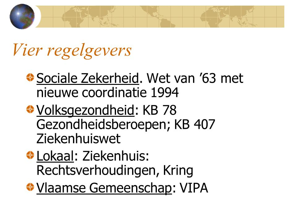 Vier regelgevers Sociale Zekerheid. Wet van '63 met nieuwe coordinatie 1994. Volksgezondheid: KB 78 Gezondheidsberoepen; KB 407 Ziekenhuiswet.