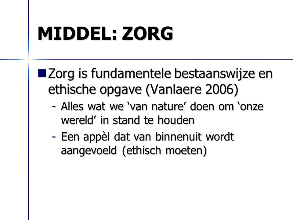 MIDDEL: ZORG Zorg is fundamentele bestaanswijze en ethische opgave (Vanlaere 2006)