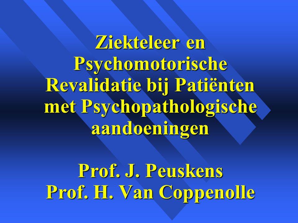 Ziekteleer en Psychomotorische Revalidatie bij Patiënten met Psychopathologische aandoeningen Prof. J. Peuskens Prof. H. Van Coppenolle