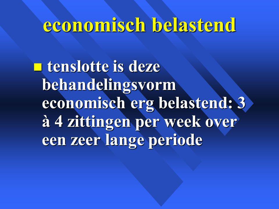economisch belastend tenslotte is deze behandelingsvorm economisch erg belastend: 3 à 4 zittingen per week over een zeer lange periode.