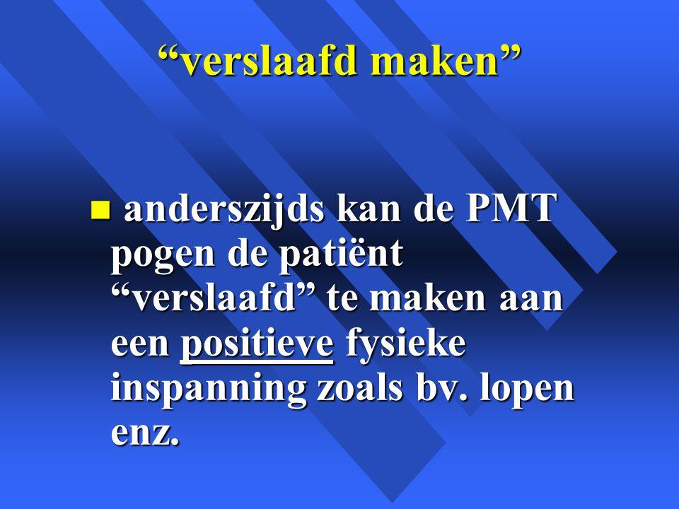 verslaafd maken anderszijds kan de PMT pogen de patiënt verslaafd te maken aan een positieve fysieke inspanning zoals bv.