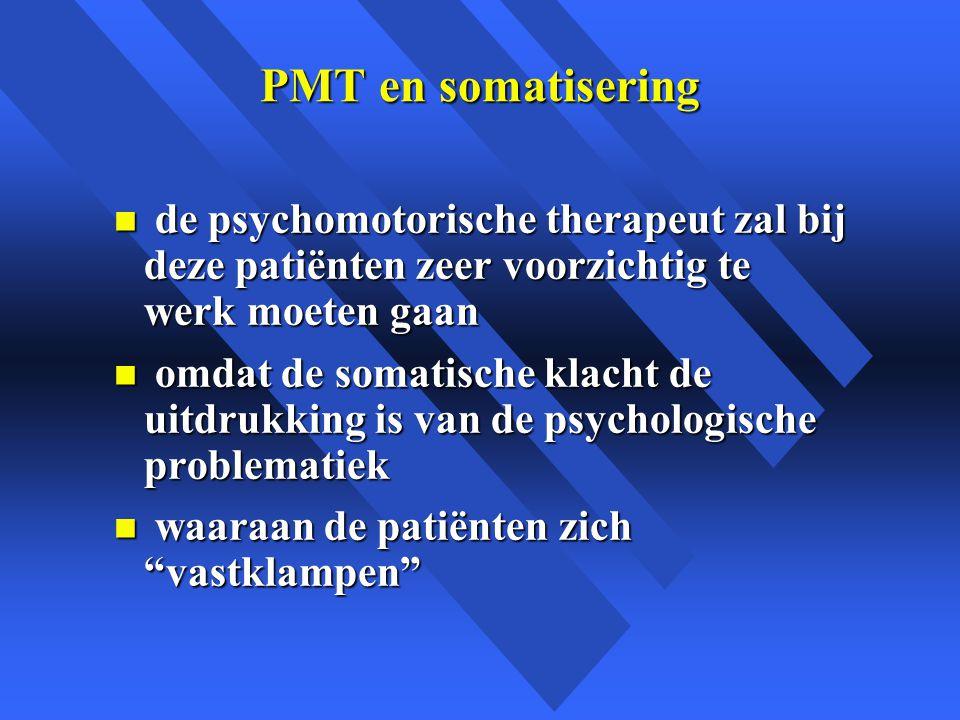 PMT en somatisering de psychomotorische therapeut zal bij deze patiënten zeer voorzichtig te werk moeten gaan.