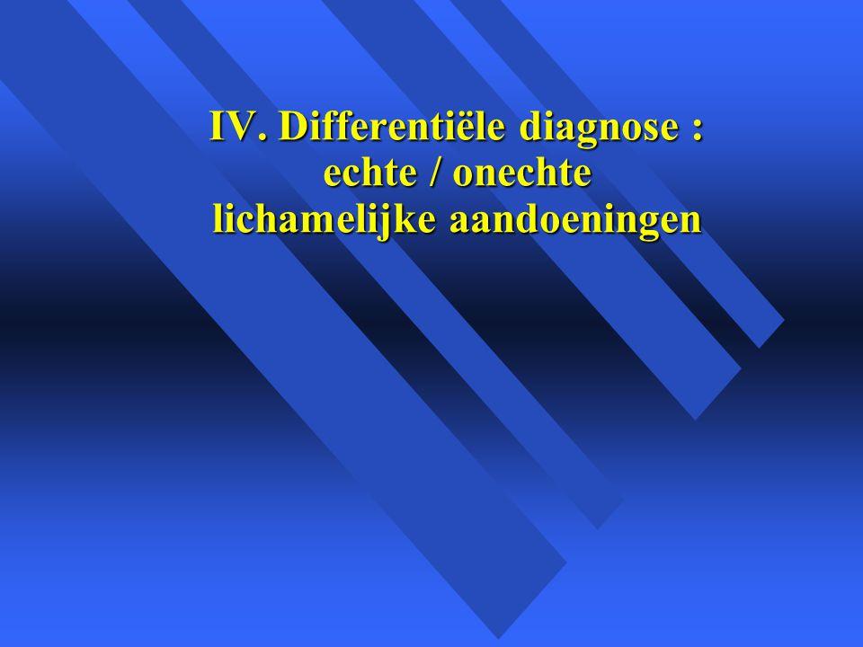 IV. Differentiële diagnose : echte / onechte lichamelijke aandoeningen