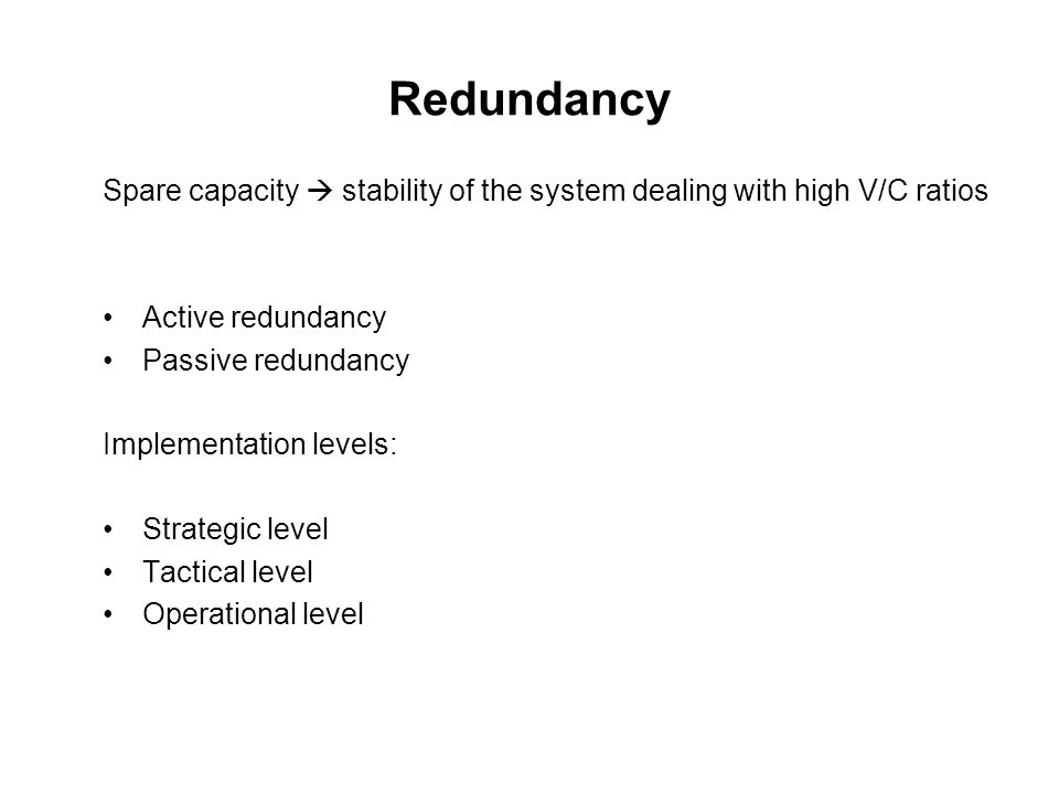 Redundancy Spare capacity  stability of the system dealing with high V/C ratios. Active redundancy.
