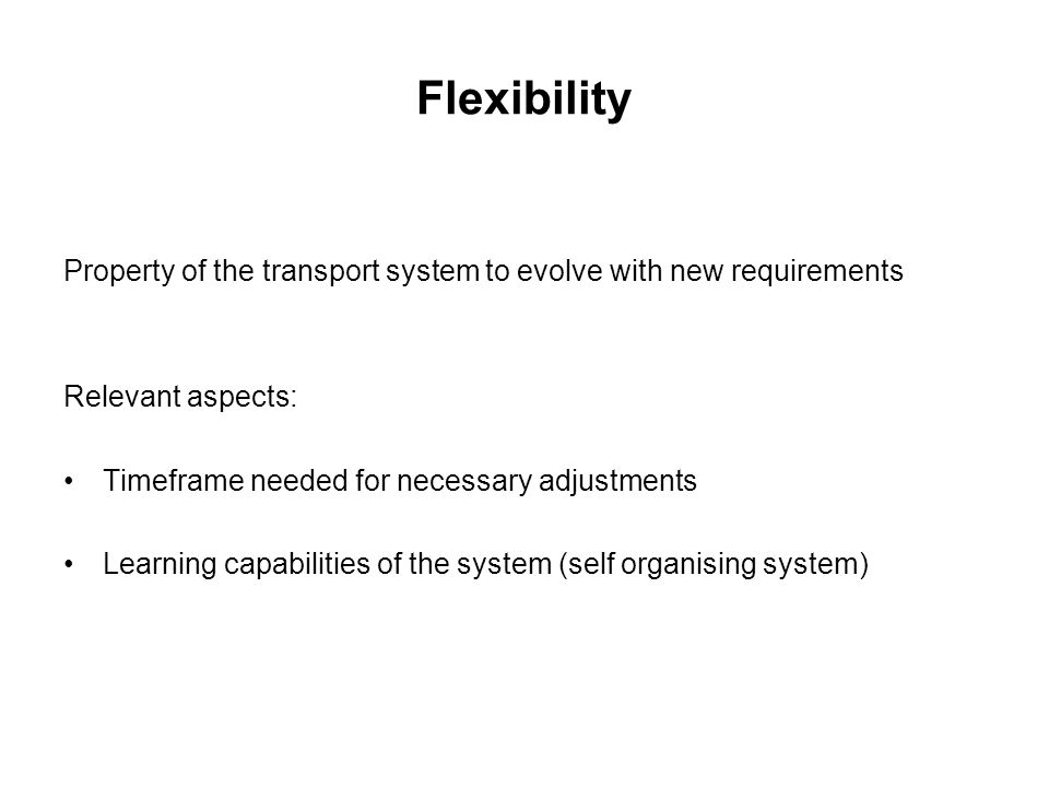 Flexibility Property of the transport system to evolve with new requirements. Relevant aspects: Timeframe needed for necessary adjustments.