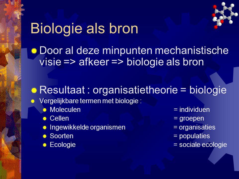 Biologie als bron Door al deze minpunten mechanistische visie => afkeer => biologie als bron. Resultaat : organisatietheorie = biologie.