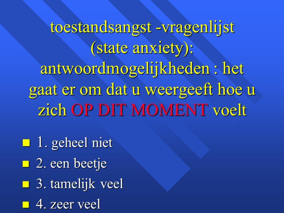 toestandsangst -vragenlijst (state anxiety): antwoordmogelijkheden : het gaat er om dat u weergeeft hoe u zich OP DIT MOMENT voelt