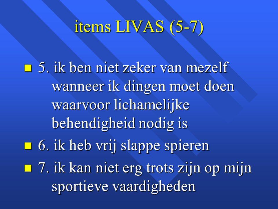 items LIVAS (5-7) 5. ik ben niet zeker van mezelf wanneer ik dingen moet doen waarvoor lichamelijke behendigheid nodig is.