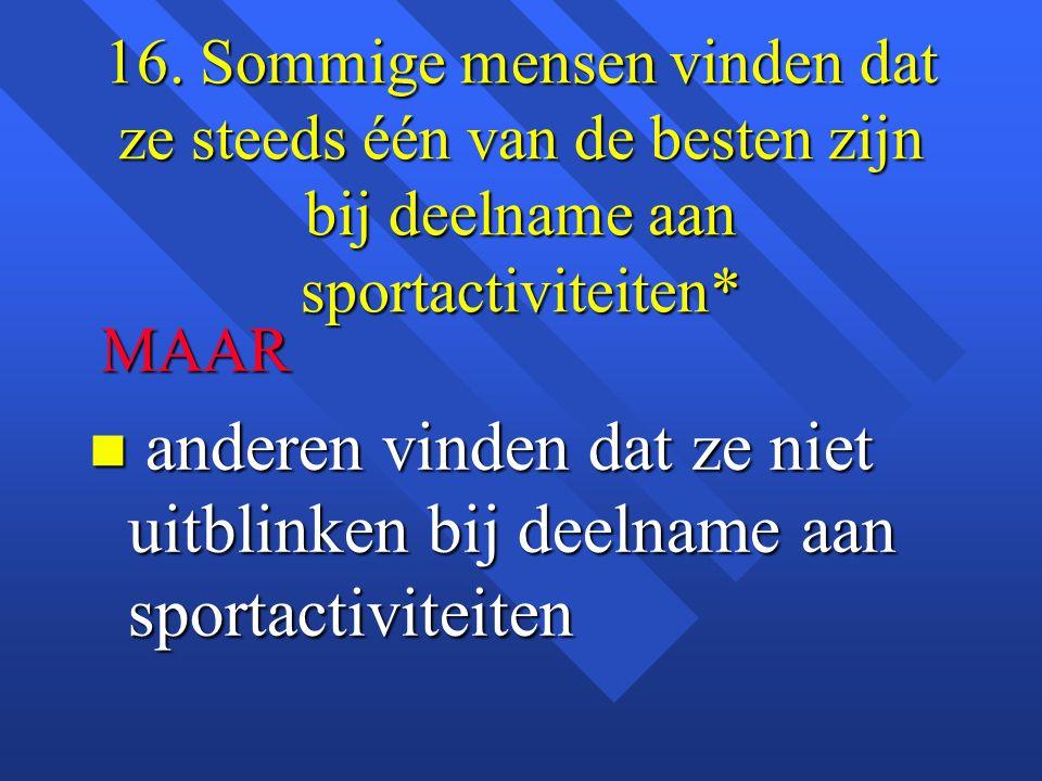 16. Sommige mensen vinden dat ze steeds één van de besten zijn bij deelname aan sportactiviteiten*