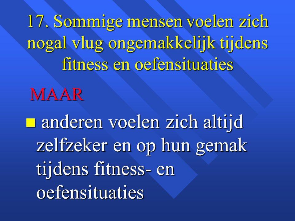 17. Sommige mensen voelen zich nogal vlug ongemakkelijk tijdens fitness en oefensituaties