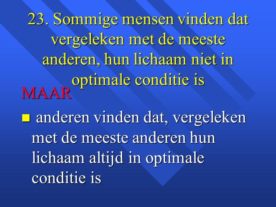 23. Sommige mensen vinden dat vergeleken met de meeste anderen, hun lichaam niet in optimale conditie is