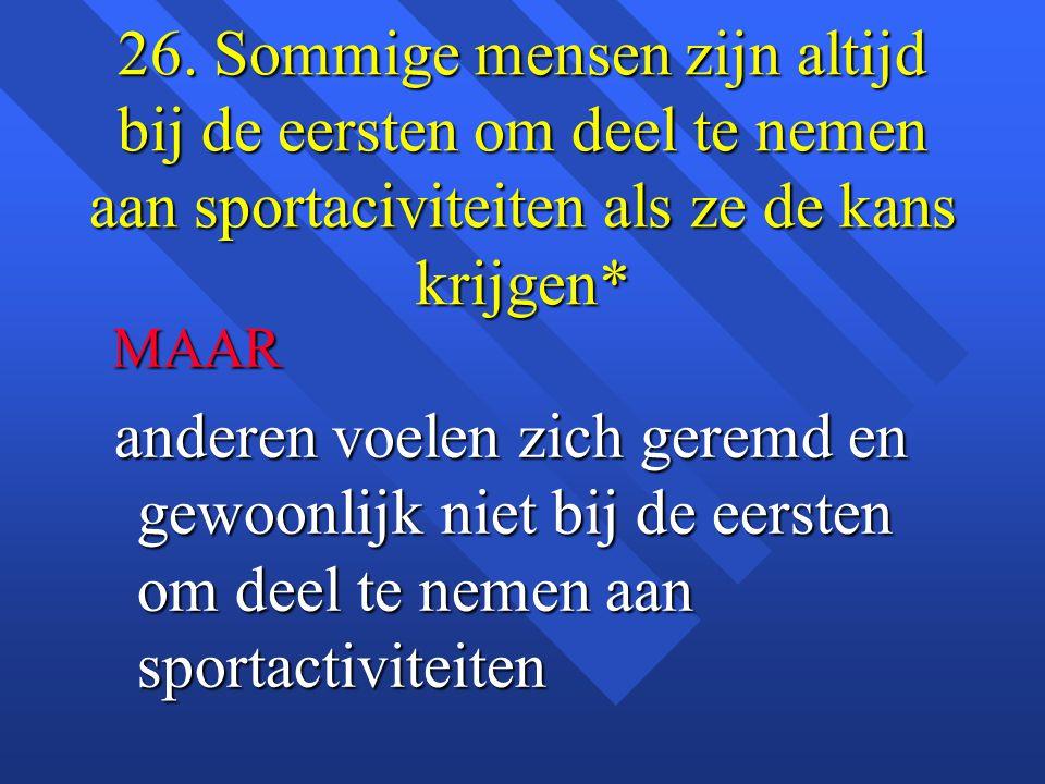 26. Sommige mensen zijn altijd bij de eersten om deel te nemen aan sportaciviteiten als ze de kans krijgen*