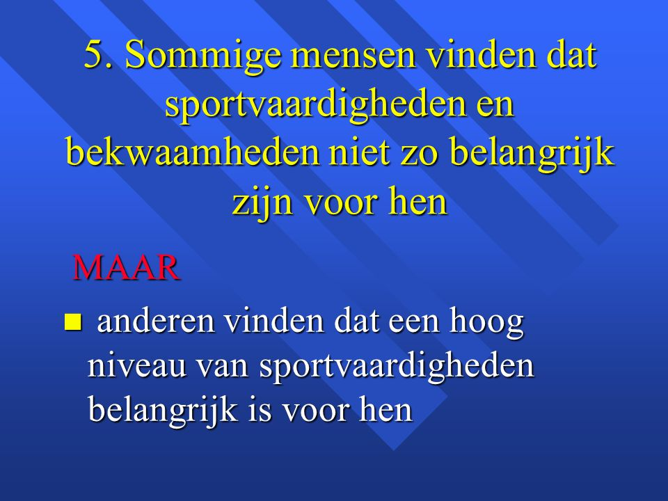 5. Sommige mensen vinden dat sportvaardigheden en bekwaamheden niet zo belangrijk zijn voor hen