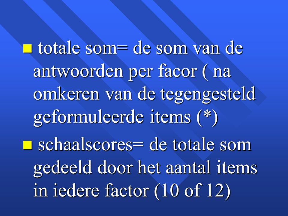 totale som= de som van de antwoorden per facor ( na omkeren van de tegengesteld geformuleerde items (*)