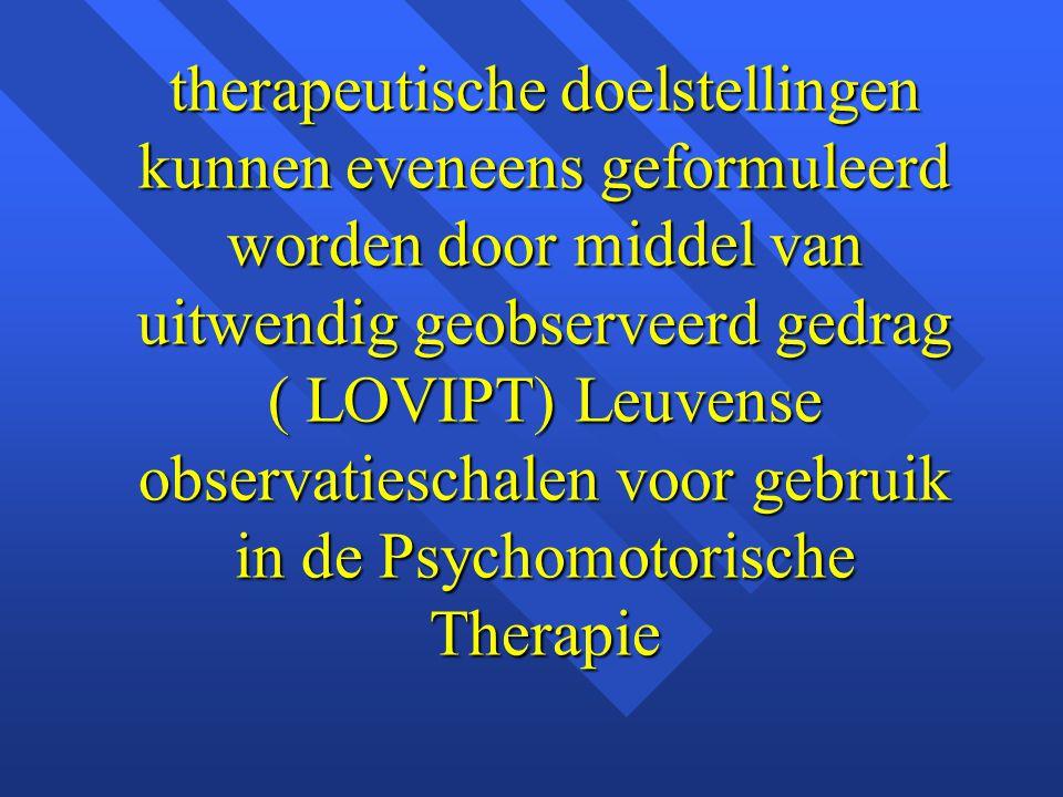 therapeutische doelstellingen kunnen eveneens geformuleerd worden door middel van uitwendig geobserveerd gedrag ( LOVIPT) Leuvense observatieschalen voor gebruik in de Psychomotorische Therapie