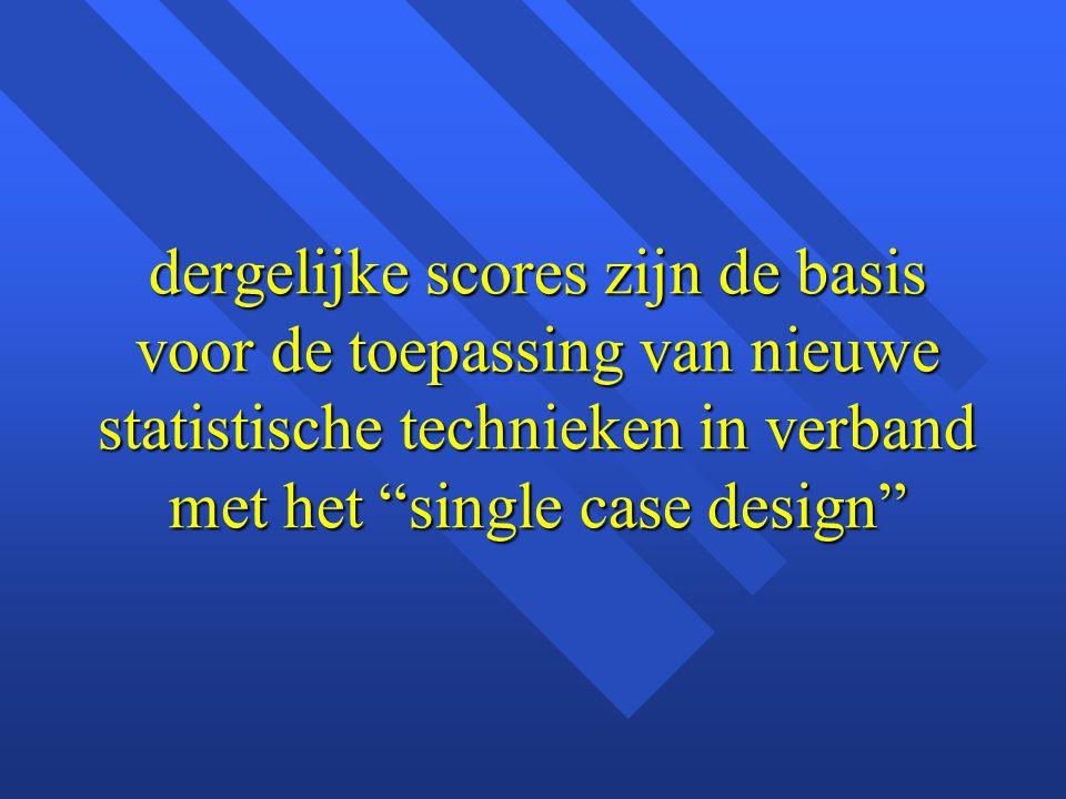 dergelijke scores zijn de basis voor de toepassing van nieuwe statistische technieken in verband met het single case design