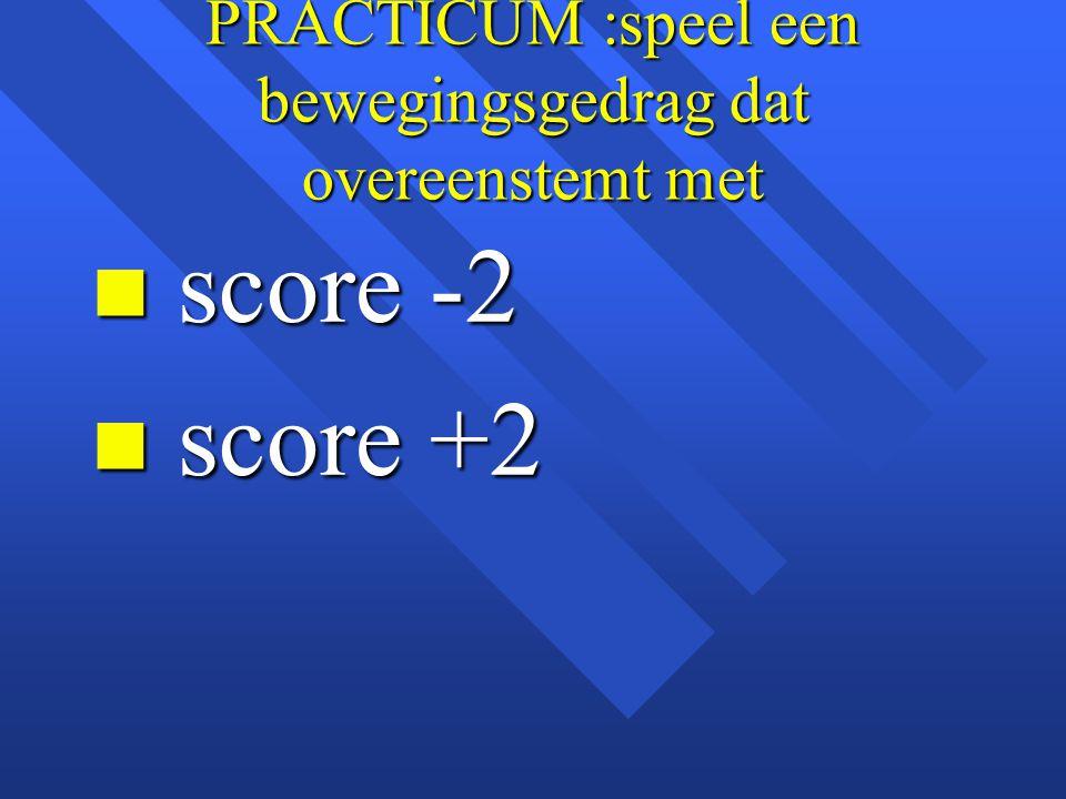 PRACTICUM :speel een bewegingsgedrag dat overeenstemt met