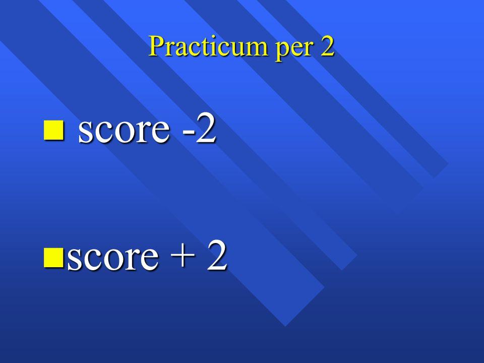 Practicum per 2 score -2 score + 2