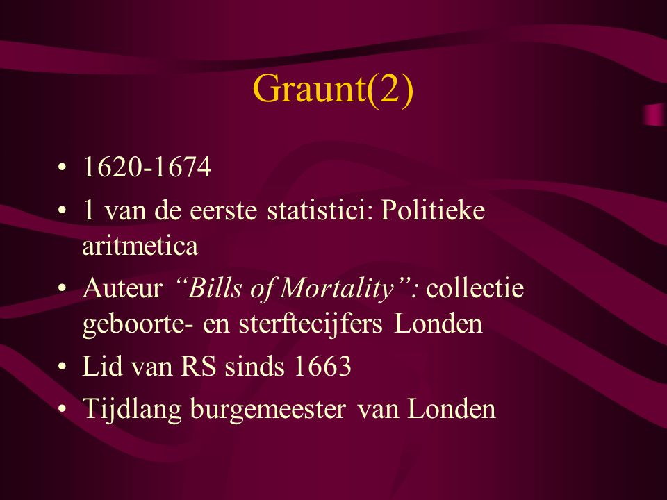 Graunt(2) 1620-1674 1 van de eerste statistici: Politieke aritmetica
