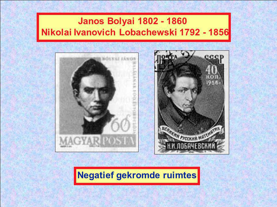 Nikolai Ivanovich Lobachewski 1792 - 1856 Negatief gekromde ruimtes