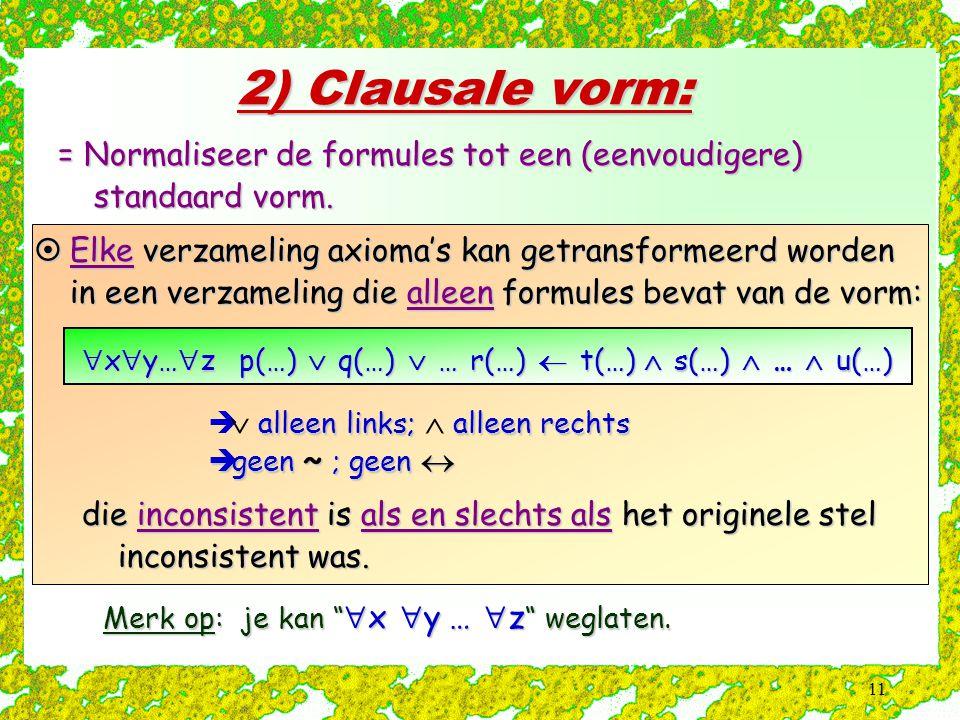 2) Clausale vorm: = Normaliseer de formules tot een (eenvoudigere) standaard vorm.