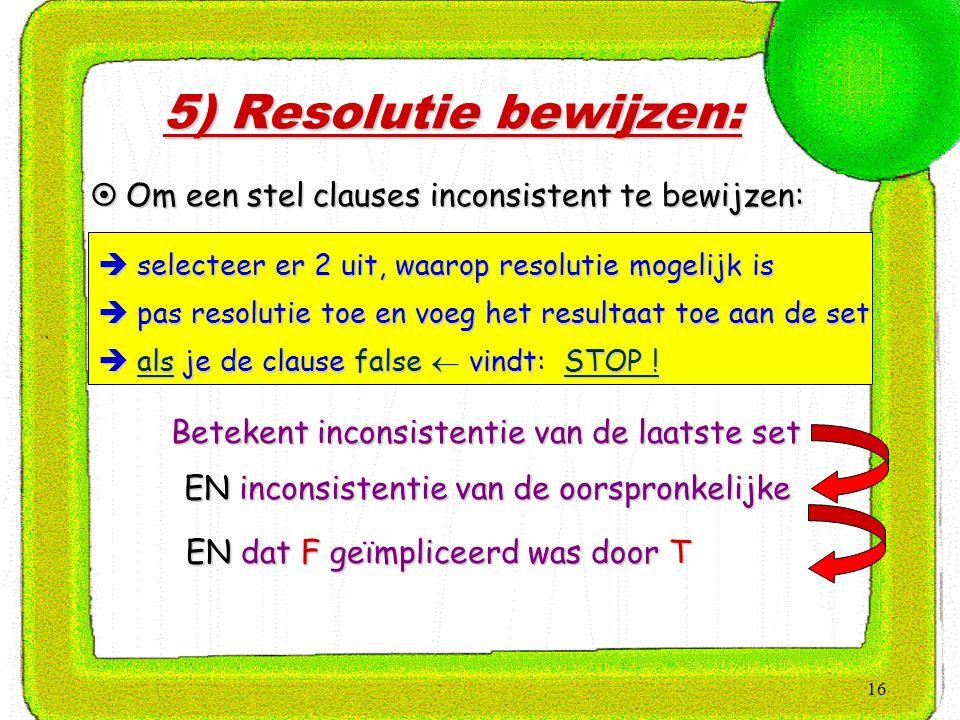 5) Resolutie bewijzen: Om een stel clauses inconsistent te bewijzen:
