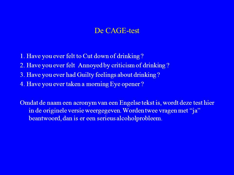 De CAGE-test 1. Have you ever felt to Cut down of drinking