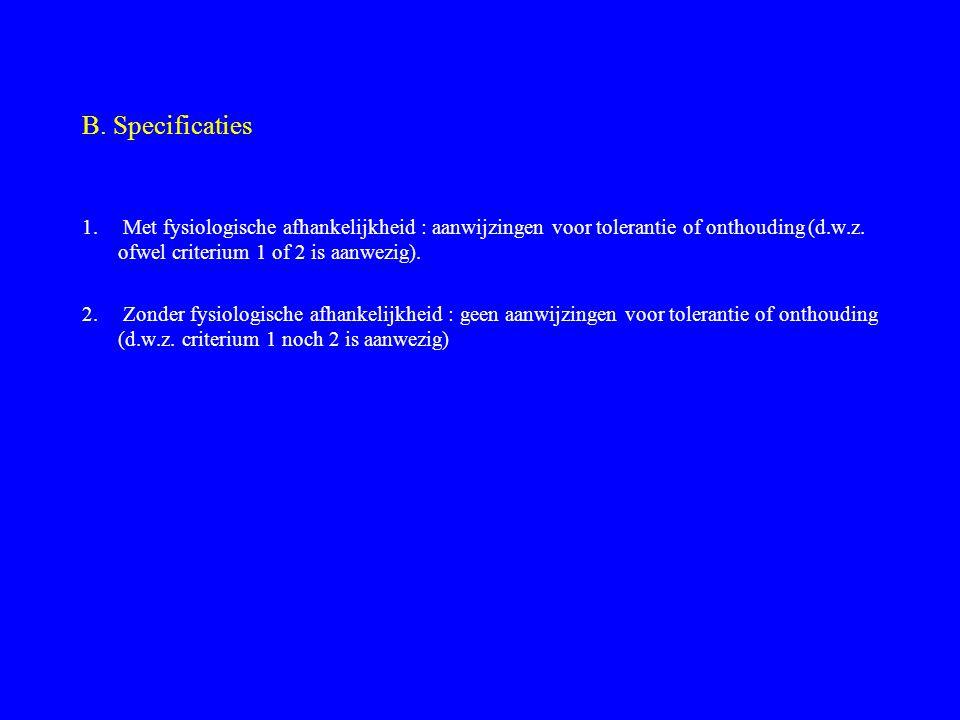 B. Specificaties 1. Met fysiologische afhankelijkheid : aanwijzingen voor tolerantie of onthouding (d.w.z. ofwel criterium 1 of 2 is aanwezig).