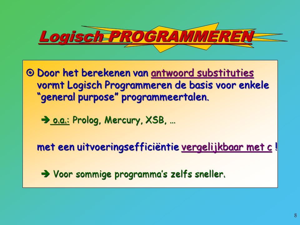 Logisch PROGRAMMEREN Door het berekenen van antwoord substituties vormt Logisch Programmeren de basis voor enkele general purpose programmeertalen.