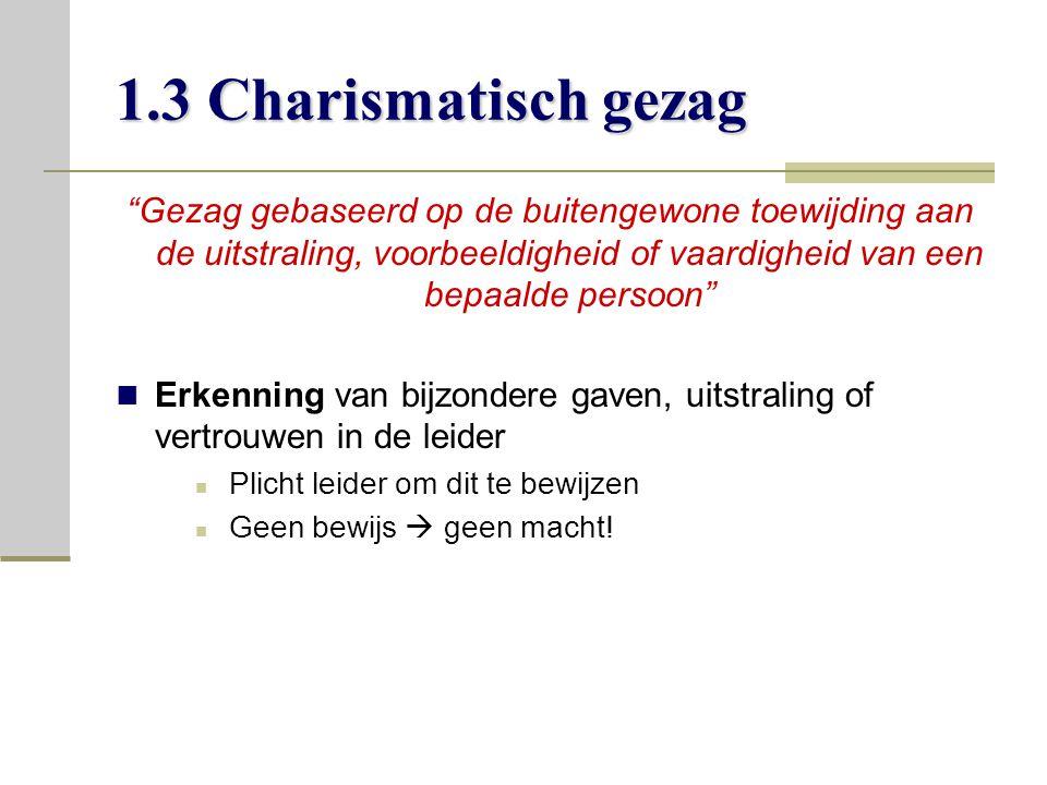 1.3 Charismatisch gezag Gezag gebaseerd op de buitengewone toewijding aan de uitstraling, voorbeeldigheid of vaardigheid van een bepaalde persoon