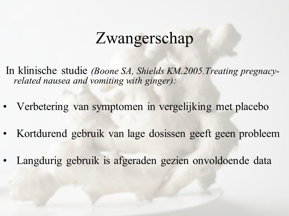 Zwangerschap In klinische studie (Boone SA, Shields KM.2005.Treating pregnacy-related nausea and vomiting with ginger):