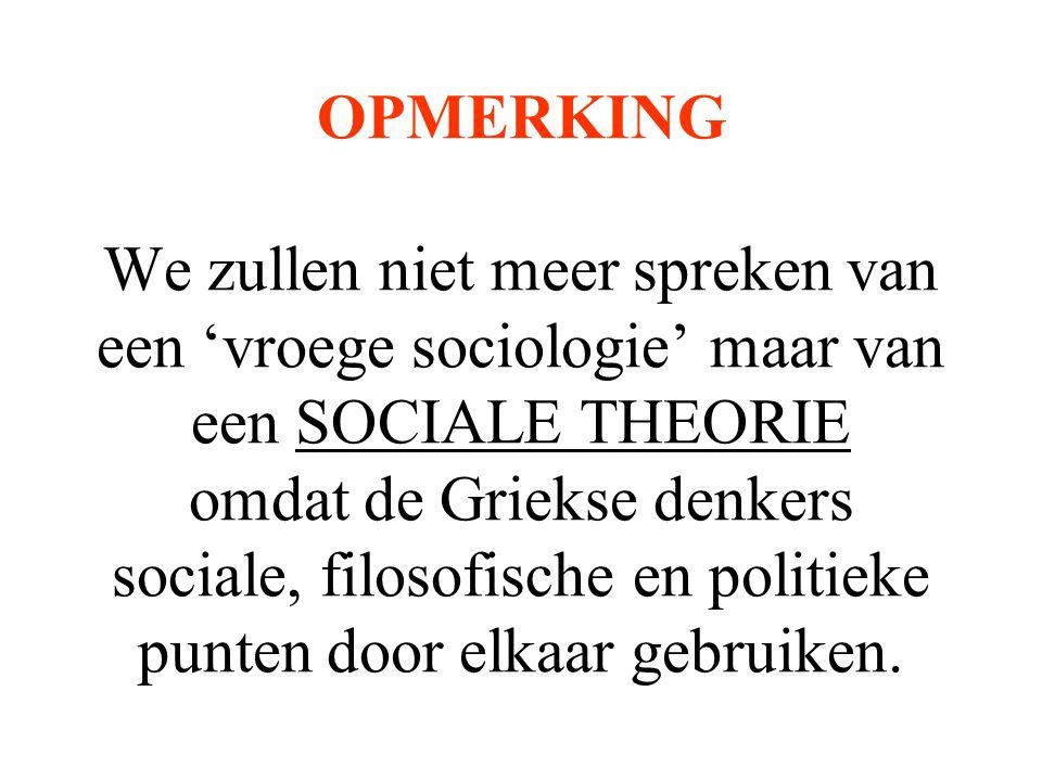 OPMERKING We zullen niet meer spreken van een 'vroege sociologie' maar van een SOCIALE THEORIE omdat de Griekse denkers sociale, filosofische en politieke punten door elkaar gebruiken.