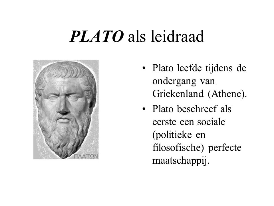 PLATO als leidraad Plato leefde tijdens de ondergang van Griekenland (Athene).