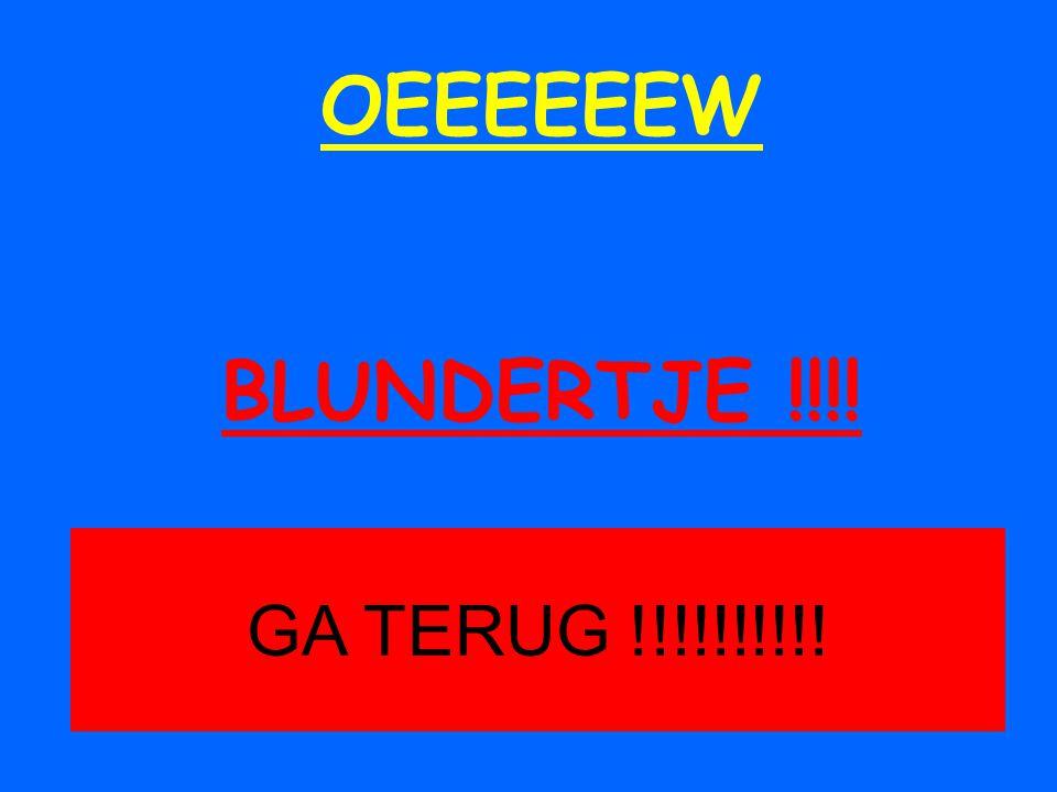 OEEEEEEW BLUNDERTJE !!!! GA TERUG !!!!!!!!!!
