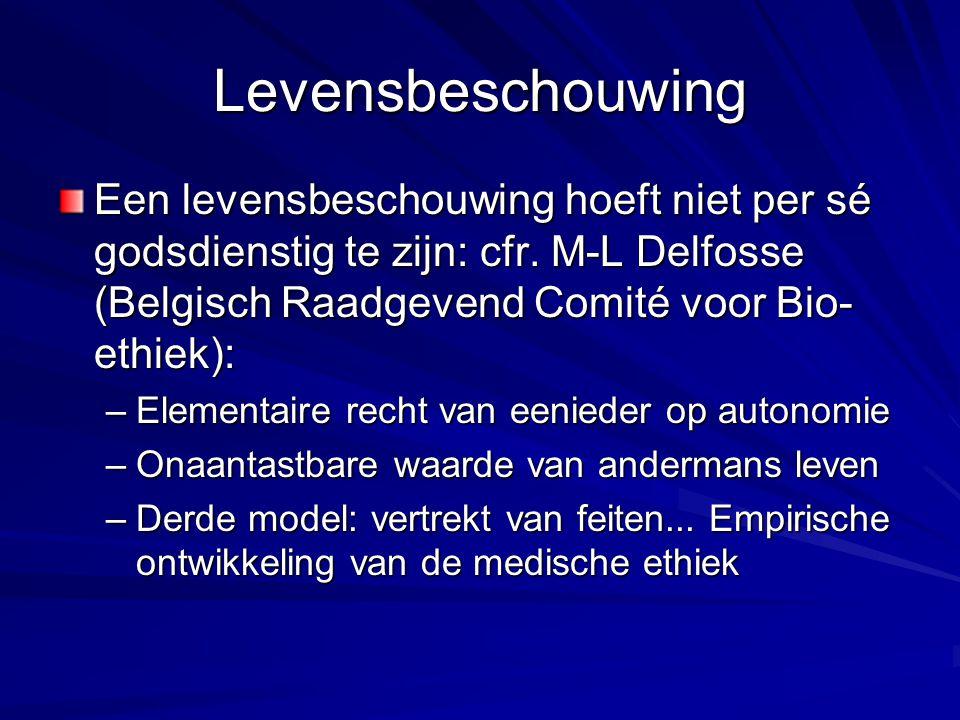 Levensbeschouwing Een levensbeschouwing hoeft niet per sé godsdienstig te zijn: cfr. M-L Delfosse (Belgisch Raadgevend Comité voor Bio-ethiek):