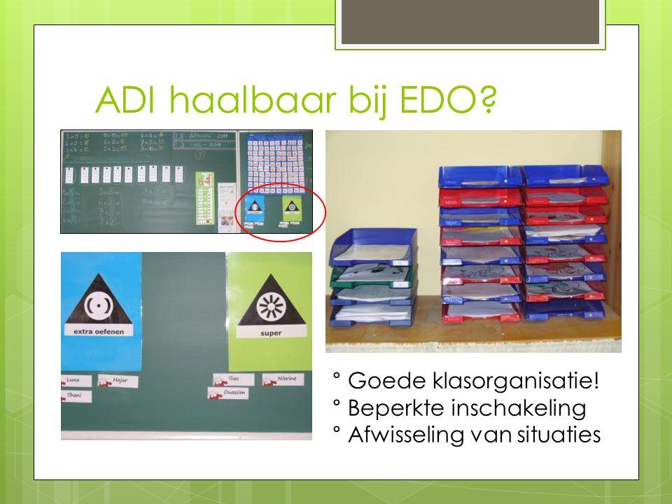 ADI haalbaar bij EDO ° Goede klasorganisatie! ° Beperkte inschakeling