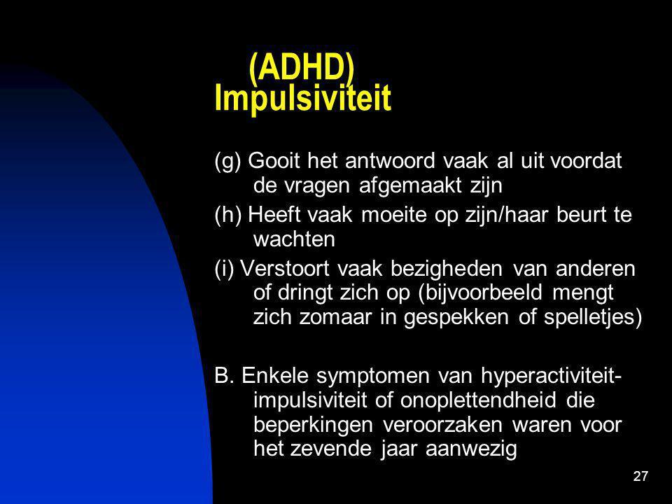 (ADHD) Impulsiviteit (g) Gooit het antwoord vaak al uit voordat de vragen afgemaakt zijn. (h) Heeft vaak moeite op zijn/haar beurt te wachten.