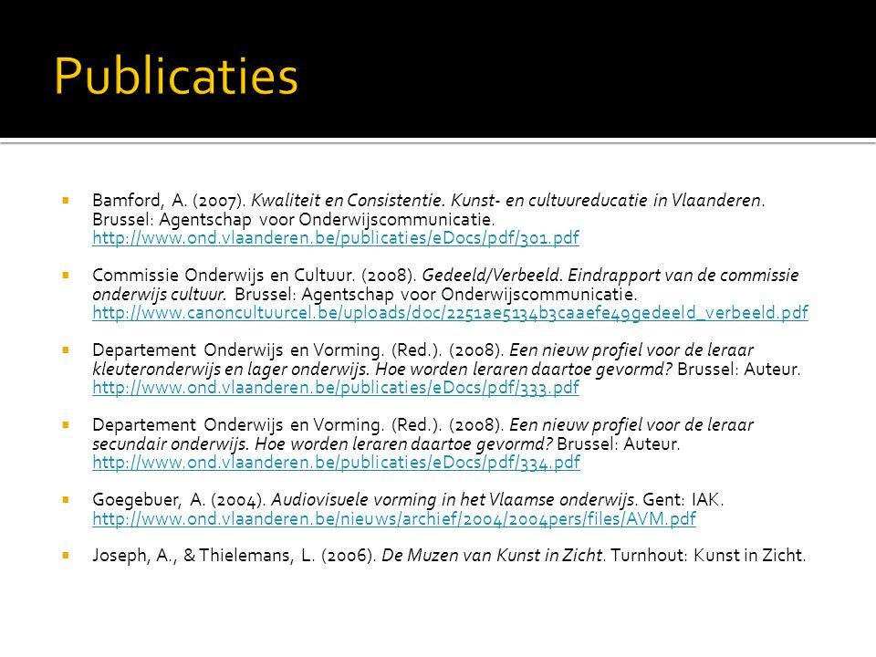Publicaties Bamford, A. (2007). Kwaliteit en Consistentie. Kunst- en cultuureducatie in Vlaanderen. Brussel: Agentschap voor Onderwijscommunicatie.