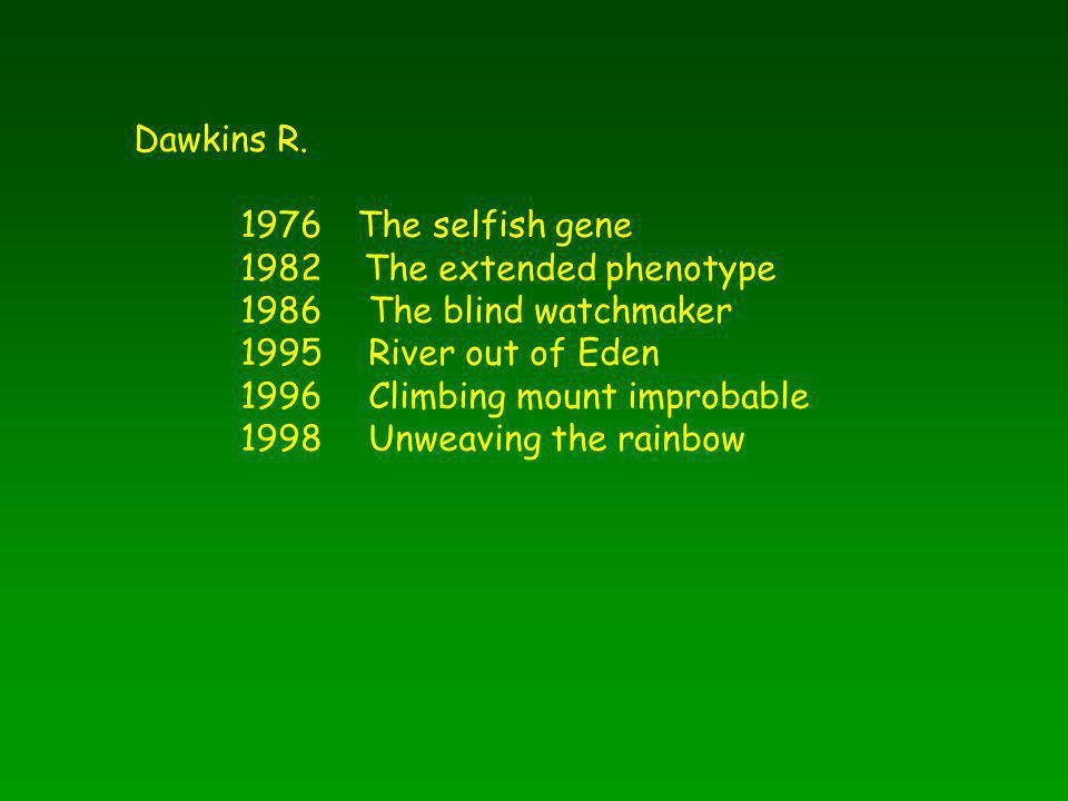Dawkins R. 1976 The selfish gene. 1982 The extended phenotype. 1986 The blind watchmaker. 1995 River out of Eden.